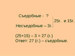 Съедобные - ? 25г. и 15г. Несъедобные – 3г. (25+15) – 3 = 27 (г.) Ответ: 27 (