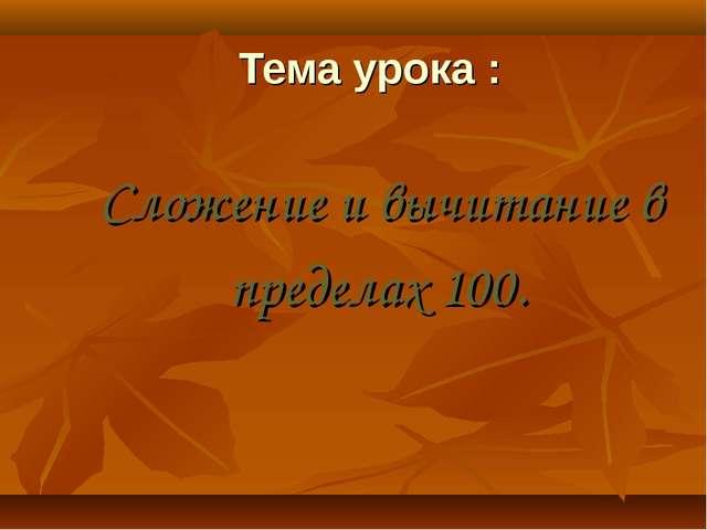 Тема урока : Сложение и вычитание в пределах 100.