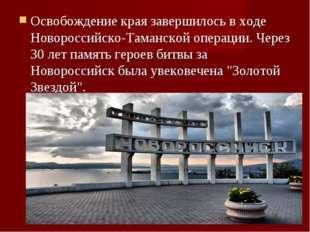 Освобождение края завершилось в ходе Новороссийско-Таманской операции. Через