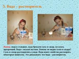 5. Вода – растворитель Вывод: вода в стаканах, куда бросали соль и сахар, ост