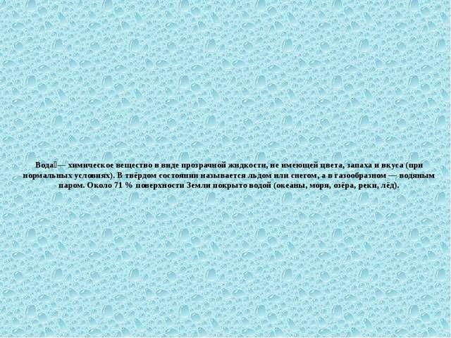 Вода́— химическое вещество в виде прозрачной жидкости, не имеющей цвета, запа...