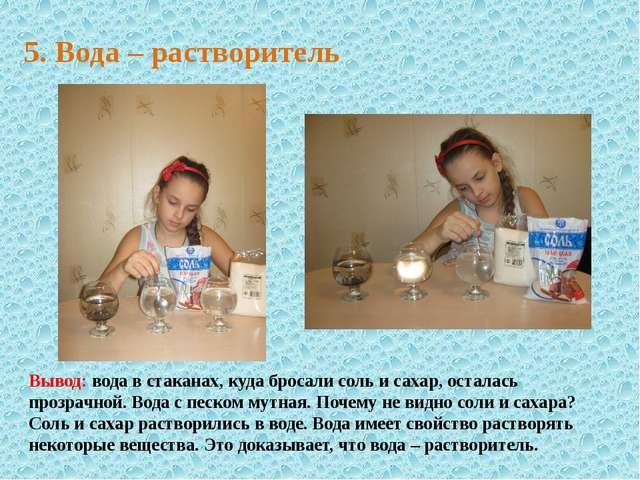 5. Вода – растворитель Вывод: вода в стаканах, куда бросали соль и сахар, ост...