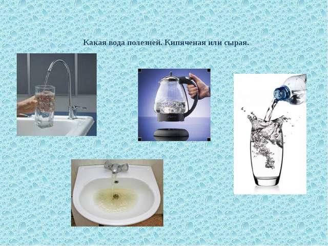 Какая вода полезней. Кипяченая или сырая.