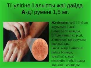 Тәулігіне қалыпты жағдайда А-дәрумені 1,5 мг. Жетіспесе: тері құрғап жарылып,