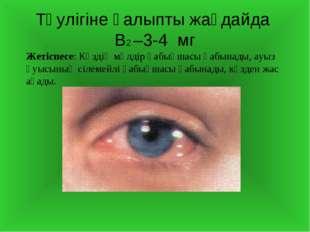 Тәулігіне қалыпты жағдайда В2 –3-4 мг Жетіспесе: Көздің мөлдір қабықшасы қабы