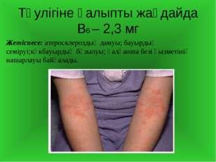 Тәулігіне қалыпты жағдайда В6 – 2,3 мг Жетіспесе: атеросклероздың дамуы; бауы