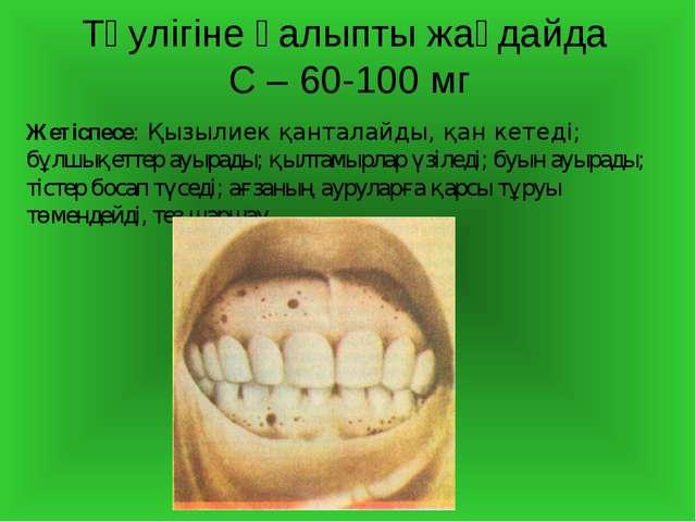 Тәулігіне қалыпты жағдайда С – 60-100 мг Жетіспесе: Қызылиек қанталайды, қан...
