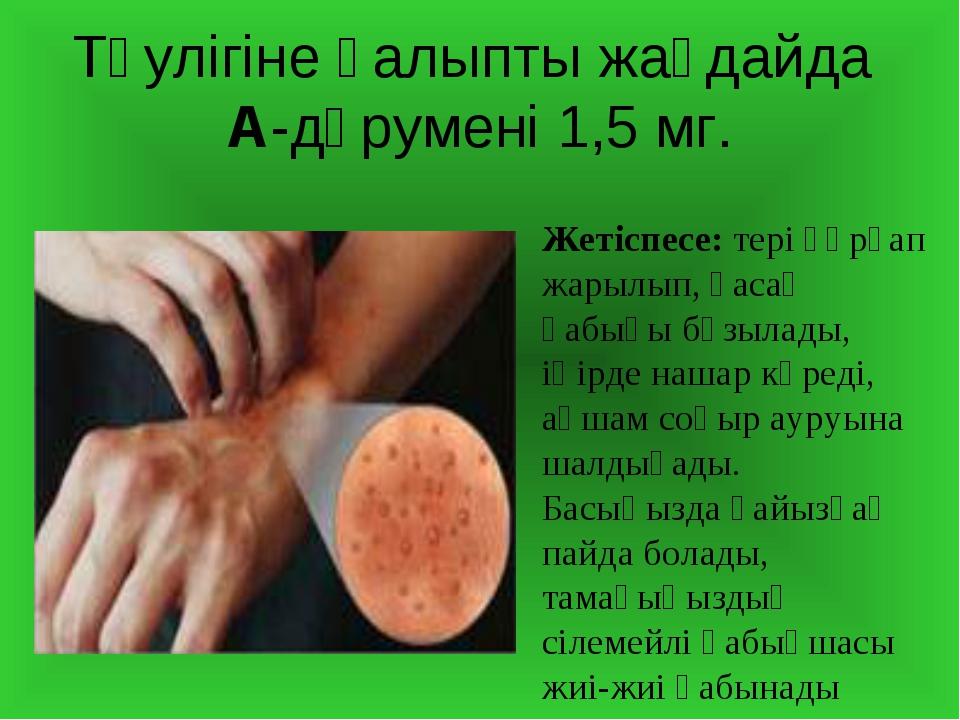 Тәулігіне қалыпты жағдайда А-дәрумені 1,5 мг. Жетіспесе: тері құрғап жарылып,...
