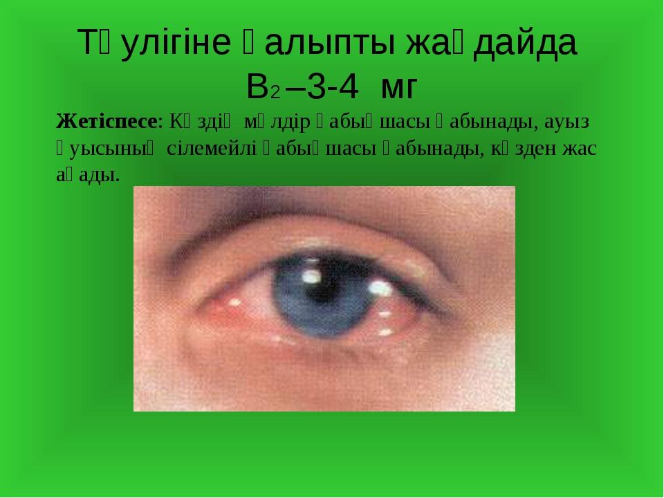 Тәулігіне қалыпты жағдайда В2 –3-4 мг Жетіспесе: Көздің мөлдір қабықшасы қабы...
