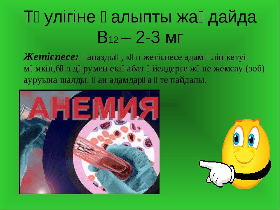 Тәулігіне қалыпты жағдайда В12 – 2-3 мг Жетіспесе: қаназдық, көп жетіспесе ад...