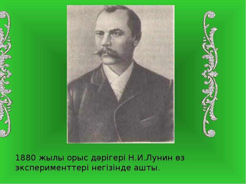 1880 жылы орыс дәрігері Н.И.Лунин өз эксперименттері негізінде ашты.