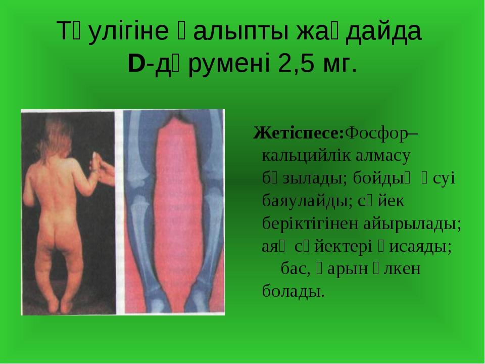 Тәулігіне қалыпты жағдайда D-дәрумені 2,5 мг. Жетіспесе:Фосфор–кальцийлік алм...