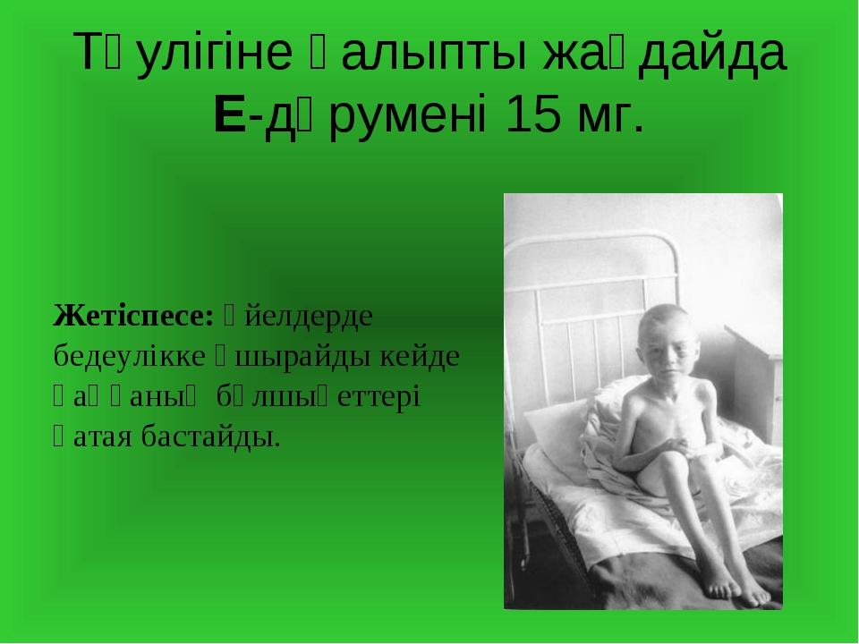 Тәулігіне қалыпты жағдайда Е-дәрумені 15 мг. Жетіспесе: әйелдерде бедеулікке...