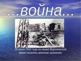28 июня 1942 года на нашей Воронежской земле начались военные сражения.