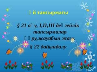 Үй тапсырмасы § 21 оқу, I,II,III деңгейлік тапсырмалар құру,жауабын жазу. § 2