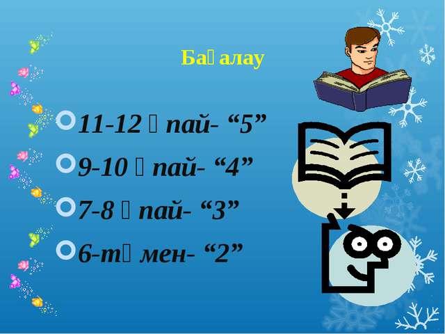 """Бағалау 11-12 ұпай- """"5"""" 9-10 ұпай- """"4"""" 7-8 ұпай- """"3"""" 6-төмен- """"2"""""""