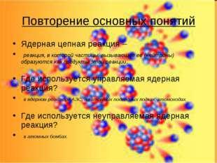 Повторение основных понятий Ядерная цепная реакция – реакция, в которой части