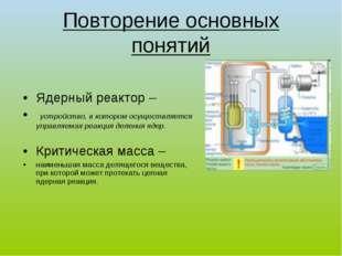 Повторение основных понятий Ядерный реактор – устройство, в котором осуществл