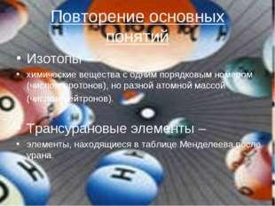 Повторение основных понятий Изотопы – химические вещества с одним порядковым
