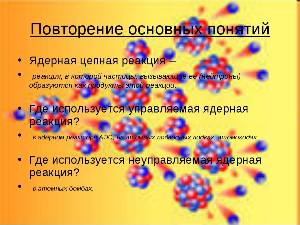 Повторение основных понятий Ядерная цепная реакция – реакция, в которой части...