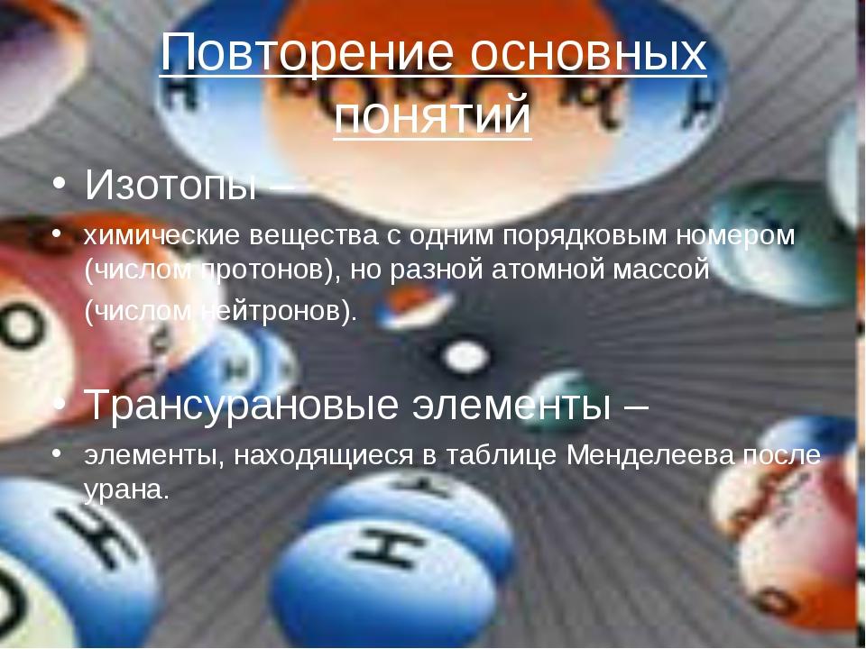 Повторение основных понятий Изотопы – химические вещества с одним порядковым...
