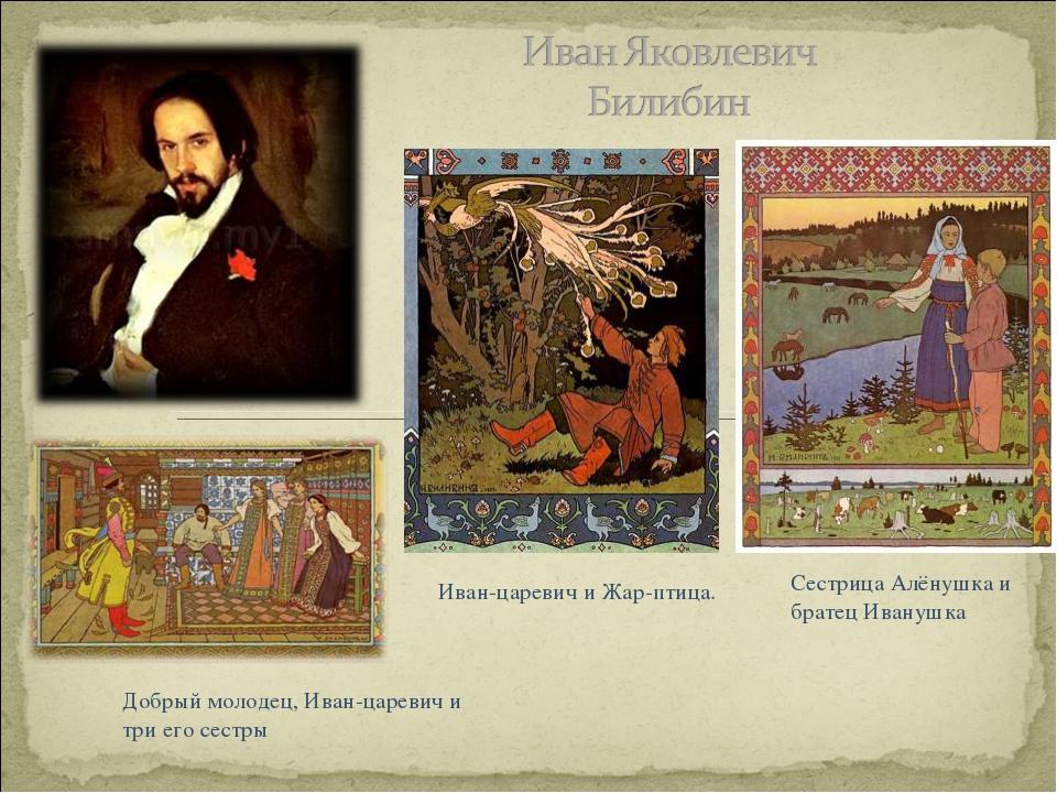 Сестрица Алёнушка и братец Иванушка Иван-царевич и Жар-птица. Добрый молодец,...