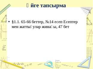 Үйге тапсырма §1.1. 65-66 беттер, №14 есеп Есептер мен жаттығулар жинағы, 47