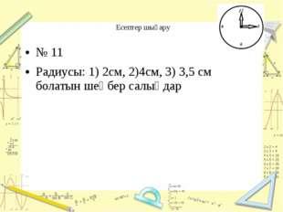 Есептер шығару № 11 Радиусы: 1) 2см, 2)4см, 3) 3,5 см болатын шеңбер салыңдар