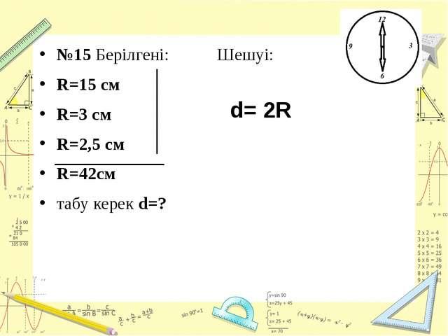 №15 Берілгені: Шешуі: R=15 см R=3 см R=2,5 см R=42см табу керек d=? d= 2R