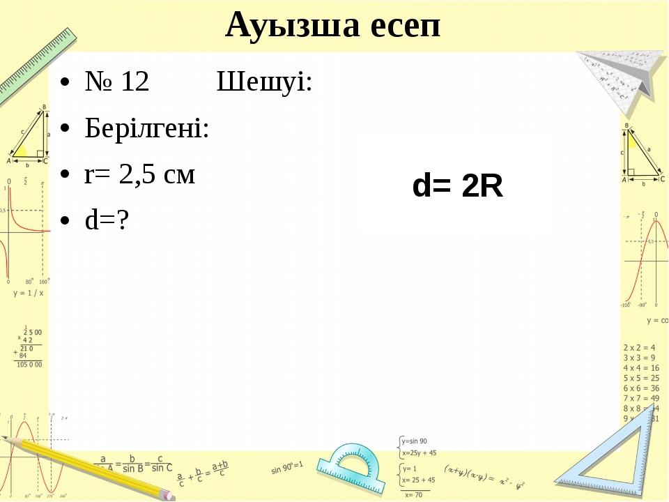 Ауызша есеп № 12Шешуі: Берілгені: r= 2,5 см d=? d= 2R