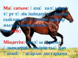 Мақсатым: қазақ халқының төрт-түлік ішіндегі ең басты сыйлап, пір тұтатын жан