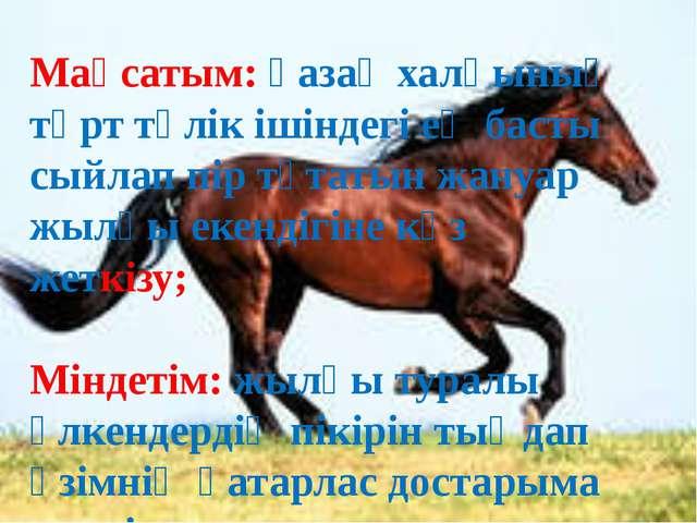 Мақсатым: қазақ халқының төрт-түлік ішіндегі ең басты сыйлап, пір тұтатын жан...