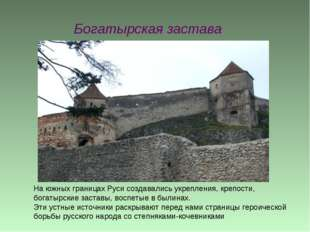 Богатырская застава На южных границах Руси создавались укрепления, крепости,