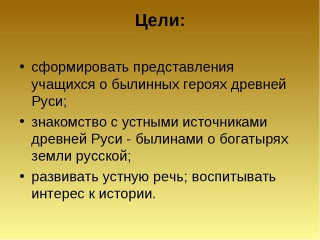 Цели: сформировать представления учащихся о былинных героях древней Руси; зна...
