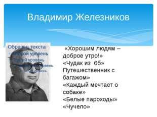 Владимир Железников «Хорошим людям – доброе утро!» «Чудак из 6б» Путешественн