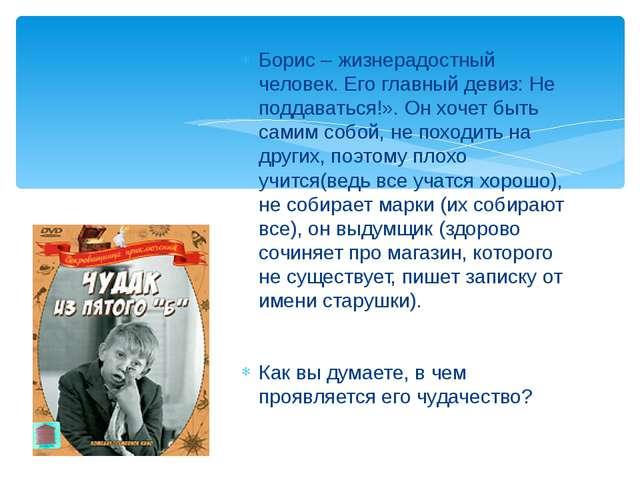 Борис – жизнерадостный человек. Его главный девиз: Не поддаваться!». Он хочет...