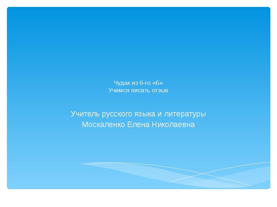 Чудак из 6-го «Б» Учимся писать отзыв Учитель русского языка и литературы Мо...