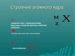 Строение атомного ядра. М МАССОВОЕ ЧИСЛО, МАССА ЯДРА, ЧИСЛО НУКЛОНОВ Z -заряд