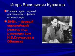 Игорь Васильевич Курчатов Главная идея научной деятельности - физика атомного