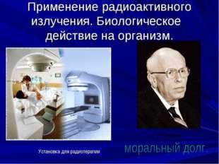 Применение радиоактивного излучения. Биологическое действие на организм. Уста