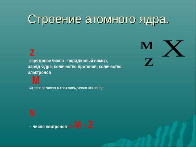 Строение атомного ядра. М МАССОВОЕ ЧИСЛО, МАССА ЯДРА, ЧИСЛО НУКЛОНОВ Z -заряд...