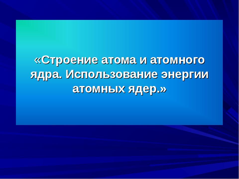 «Строение атома и атомного ядра. Использование энергии атомных ядер.»