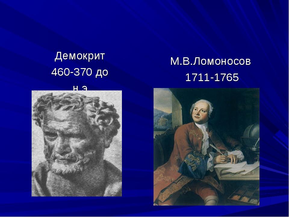 Демокрит 460-370 до н.э. М.В.Ломоносов 1711-1765