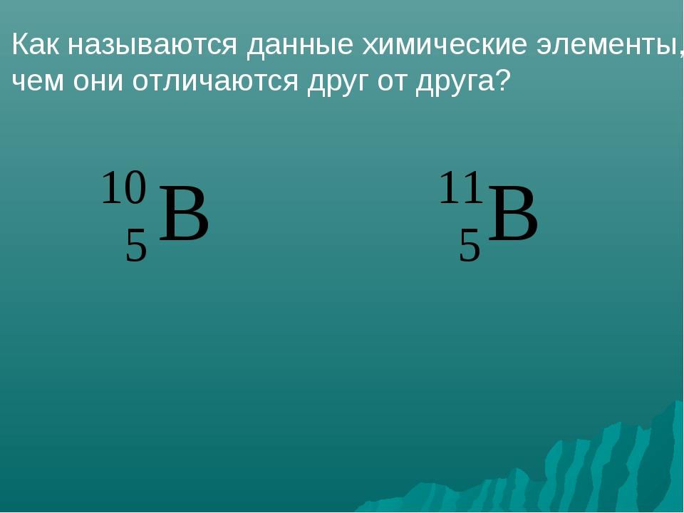 Как называются данные химические элементы, чем они отличаются друг от друга?