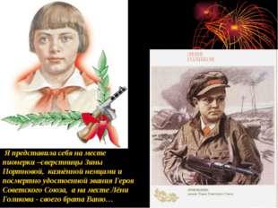 Я представила себя на месте пионерки –сверстницы Зины Портновой, казнённой н