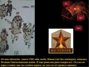 Но вот однажды, летом 1941 года, когда Лёнька уже был пионером, началась Вели