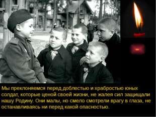 Мы преклоняемся перед доблестью и храбростью юных солдат, которые ценой своей