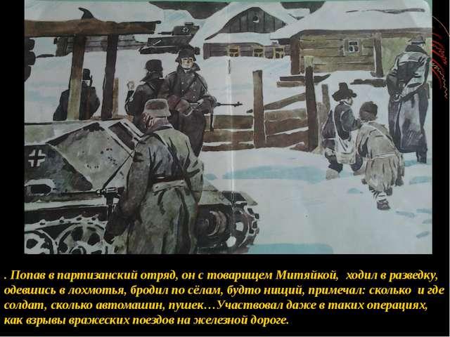 . Попав в партизанский отряд, он с товарищем Митяйкой, ходил в разведку, одев...