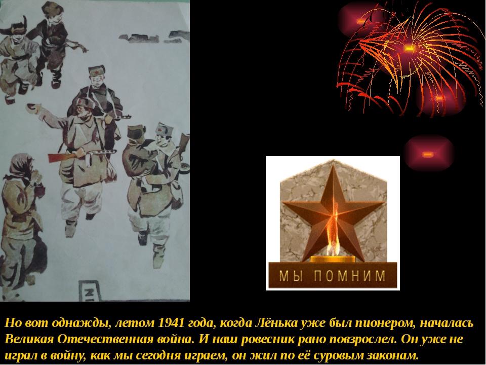 Но вот однажды, летом 1941 года, когда Лёнька уже был пионером, началась Вели...