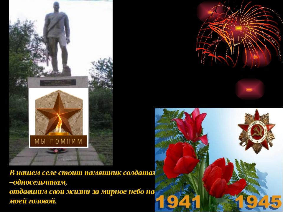 В нашем селе стоит памятник солдатам –односельчанам, отдавшим свои жизни за м...